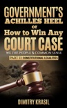 Government's Achilles Heel or How to Win Any Court Case (we the people & common sense). Constitutional Legalities book summary, reviews and download