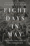 Eight Days in May: The Final Collapse of the Third Reich book summary, reviews and download
