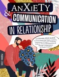 Anxiety & Communication in Relationship: A Step-by-Step Guide to Overcoming Bad Habits, Jealousy, Depression & Negative Thinking. Enhance Your Communication & Manage Codependency & Couple Conflicts book summary, reviews and download