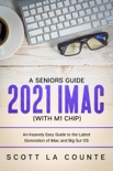 A Seniors Guide to the 2021 iMac (with M1 Chip): An Insanely Easy Guide to the Latest Generation of iMac and Big Sur OS book summary, reviews and download