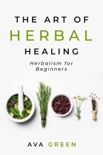 The Art of Herbal Healing: Herbalism for Beginners book summary, reviews and download