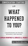 What Happened to You?: Conversations on Trauma, Resilience, and Healing by Oprah Winfrey & Bruce D. Perry: Conversation Starters book summary, reviews and downlod