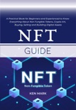 NFT Guide: A Practical Book for Beginners and Experienced to Know Everything About Non Fungible Tokens, Crypto Art, Buying, Selling and Building Digital Assets book summary, reviews and download