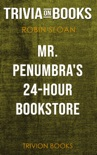 Mr. Penumbra's 24-Hour Bookstore: A Novel by Robin Sloan (Trivia-On-Books) book summary, reviews and downlod