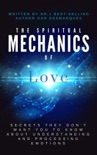 The Spiritual Mechanics of Love: Secrets They Don't Want You to Know About Understanding and Processing Emotions book summary, reviews and download