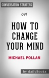 How to Change Your Mind: What the New Science of Psychedelics Teaches Us About Consciousness, Dying, Addiction, Depression, and Transcendence by Michael Pollan: Conversation Starters book summary, reviews and downlod