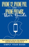 iPhone 12, iPhone Pro, And iPhone Pro Max User Guide - The Complete Step by Step Manual To Master Iphone 12 And Ios 14 book summary, reviews and download