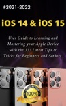 iOS 14 & iOS 15: 2021-2022 User Guide to Learning and Mastering your Apple Device with the 333 Latest Tips & Tricks for Beginners and Seniors book summary, reviews and download