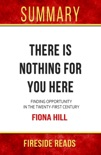 There Is Nothing For You Here: Finding Opportunity in the Twenty-First Century by Fiona Hill: Summary by Fireside Reads book summary, reviews and downlod