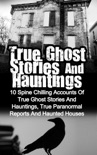 True Ghost Stories and Hauntings: 10 Spine Chilling Accounts Of True Ghost Stories And Hauntings, True Paranormal Reports And Haunted Houses book summary, reviews and download