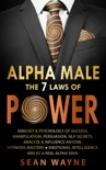 Alpha Male the 7 Laws of Power: Mindset & Psychology of Success. Manipulation, Persuasion, NLP Secrets. Analyze & Influence Anyone. Hypnosis Mastery ● Emotional Intelligence. Win as a Real Alpha Man. book summary, reviews and download