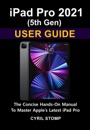 iPad Pro 2021 (5th Gen) User Guide: The Concise Hands-On Manual To Master Apple's Latest iPad Pro