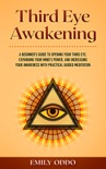 Third Eye Awakening: A Beginner's Guide to Opening Your Third Eye, Expanding Your Mind's Power, and Increasing Your Awareness With Practical Guided Meditation book summary, reviews and download
