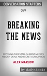 Breaking the News: Exposing the Establishment Media's Hidden Deals and Secret Corruption by Alex Marlow: Conversation Starters book summary, reviews and downlod