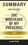 The Wreckage of My Presence: Essays by Casey Wilson (Discussion Prompts) book summary, reviews and downlod