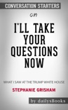 I'll Take Your Questions Now: What I Saw at the Trump White House by Stephanie Grisham: Conversation Starters book summary, reviews and downlod
