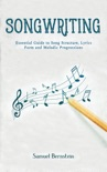 Songwriting: Essential Guide to Song Structure, Lyrics Form and Melodic Progressions book summary, reviews and download