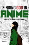 Finding God in Anime: A Devotional for Otakus book summary, reviews and download