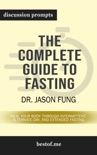 The Complete Guide to Fasting: Heal Your Body Through Intermittent, Alternate-Day, and Extended Fasting by Dr. Jason Fung (Discussion Prompts) book summary, reviews and downlod