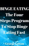 Binge Eating: The Four Steps Program To Stop Binge Eating Fast book summary, reviews and download
