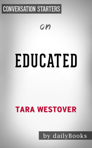 Educated: A Memoir by Tara Westover: Conversation Starters by Daily Books Book Summary, Reviews and E-Book Download