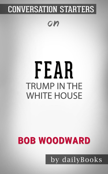 Fear: Trump in the White House by Bob Woodward: Conversation Starters by Daily Books Book Summary, Reviews and E-Book Download