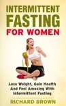 Intermittent Fasting For Women: Lose Weight, Gain Health And Feel Amazing With Intermittent Fasting book summary, reviews and download