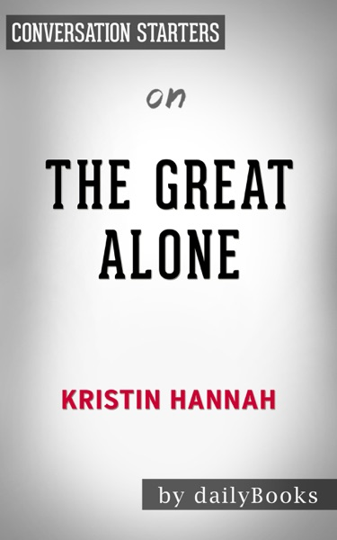 The Great Alone: A Novel by Kristin Hannah: Conversation Starters by Daily Books Book Summary, Reviews and E-Book Download
