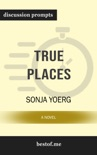 True Places: A Novel by Sonja Yoerg (Discussion Prompts) book summary, reviews and downlod