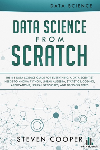 Data Science from Scratch: The #1 Data Science Guide for Everything A Data Scientist Needs to Know: Python, Linear Algebra, Statistics, Coding, Applications, Neural Networks, and Decision Trees by Steven Cooper E-Book Download