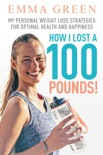 How I Lost a 100 Pounds! My Personal Weight Loss Strategies for Optimal Health and Happiness book summary, reviews and download