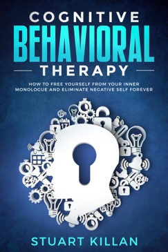 Cognitive Behavioral Therapy: How to Free Yourself from Your Inner Monologue and Eliminate Negative Self Forever E-Book Download