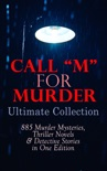 "CALL ""M"" FOR MURDER: Ultimate Collection - 885 Murder Mysteries, Thriller Novels & Detective Stories in One Edition book summary, reviews and downlod"