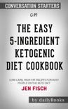 The Easy 5-Ingredient Ketogenic Diet Cookbook: Low-Carb, High-Fat Recipes for Busy People on the Keto Diet by Jen Fisch: Conversation Starters book summary, reviews and downlod