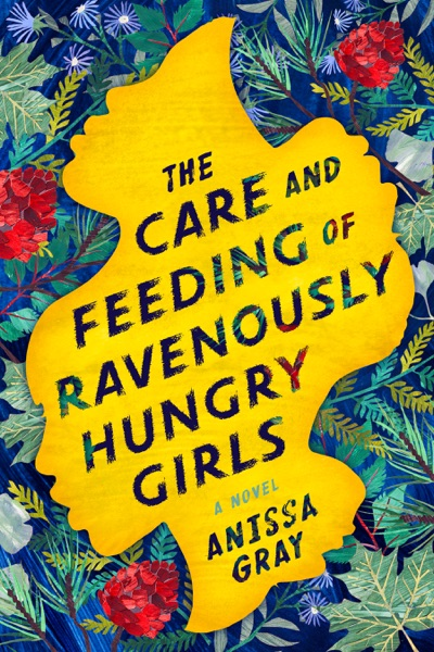 The Care and Feeding of Ravenously Hungry Girls by Anissa Gray Book Summary, Reviews and E-Book Download