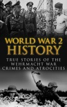 World War 2 History: True Stories of the Wehrmacht War Crimes and Atrocities book summary, reviews and download