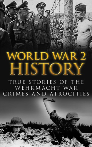 World War 2 History: True Stories of the Wehrmacht War Crimes and Atrocities by Draft2Digital, LLC book summary, reviews and downlod