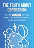 "The Truth About Depression: The New ""Feel Good"" Self-Help Book To Reclaim Your Happiness, Energy And Motivation book summary, reviews and download"