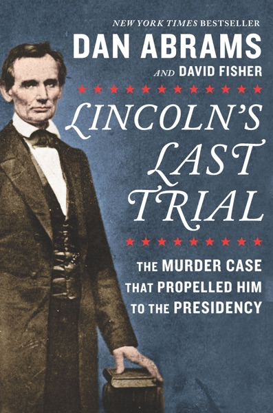 Lincoln's Last Trial: The Murder Case That Propelled Him to the Presidency by David Fisher & Dan Abrams Book Summary, Reviews and E-Book Download