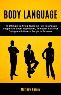 Body Language: The Ultimate Self Help Guide on How To Analyze People And Learn Negotiation, Persuasion Skills For Dating And Influence People In Business E-Book Download