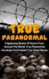 True Paranormal: Frightening Stories Of Horror From Around The World: True Paranormal Hauntings And Freakish True Ghost Stories book summary, reviews and download