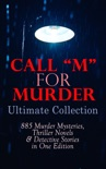 """CALL """"M"""" FOR MURDER: Ultimate Collection - 885 Murder Mysteries, Thriller Novels & Detective Stories in One Edition book summary, reviews and downlod"""