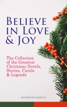 Believe in Love & Joy: The Collection of the Greatest Christmas Novels, Stories, Carols & Legends (Illustrated Edition) book summary, reviews and downlod
