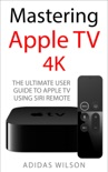Mastering Apple TV 4K - The Ultimate User Guide To Apple TV Using Siri Remote book summary, reviews and download
