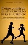 Cómo construir la autodisciplina para el ejercicio: Técnicas y estrategias prácticas para desarrollar el hábito del ejercicio de por vida book summary, reviews and downlod