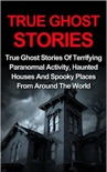 True Ghost Stories: True Ghost Stories Of Terrifying Paranormal Activity, Haunted Houses And Spooky Places From Around The World book summary, reviews and download