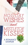 Holiday Wishes and Mistletoe Kisses: A Romance Sampler book summary, reviews and downlod
