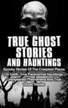 True Ghost Stories and Hauntings: Spooky Stories of the Creepiest Places on Earth: True Paranormal Hauntings, Unexplained Phenomena and True Ghost Stories book summary, reviews and download