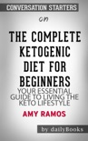 The Complete Ketogenic Diet for Beginners: Your Essential Guide to Living the Keto Lifestyle by Amy Ramos: Conversation Starters book summary, reviews and downlod