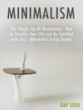 Minimalism: The Simple Joy Of Minimalism - How To Simplify Your Life and Be Satisfied with Less (Minimalist Living Guide) book summary, reviews and download